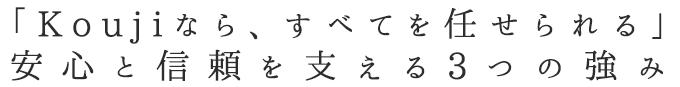 「Koujiなら、すべてを任せられる」 安心と信頼を支える3つの強み